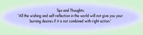 Tips and Thoughts: All the wishing and self-reflection in the world will not give you your burning desires if it is not combined with right action.